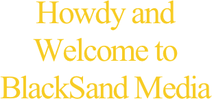 Howdy and Welcome to BlackSand Media